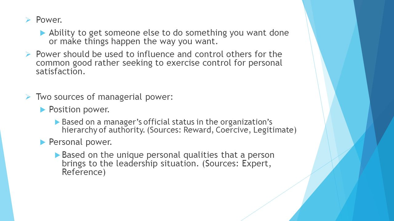  Power.  Ability to get someone else to do something you want done or make things happen the way you want.  Power should be used to influence and c