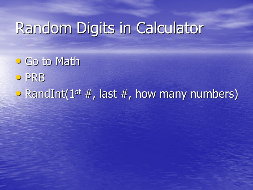 Random Digits in Calculator Go to Math Go to Math PRB PRB RandInt(1 st #, last #, how many numbers) RandInt(1 st #, last #, how many numbers)