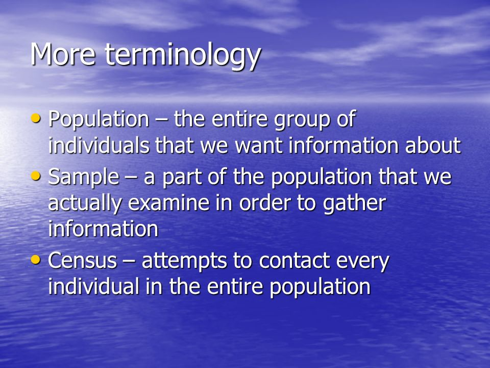 More terminology Population – the entire group of individuals that we want information about Population – the entire group of individuals that we want information about Sample – a part of the population that we actually examine in order to gather information Sample – a part of the population that we actually examine in order to gather information Census – attempts to contact every individual in the entire population Census – attempts to contact every individual in the entire population