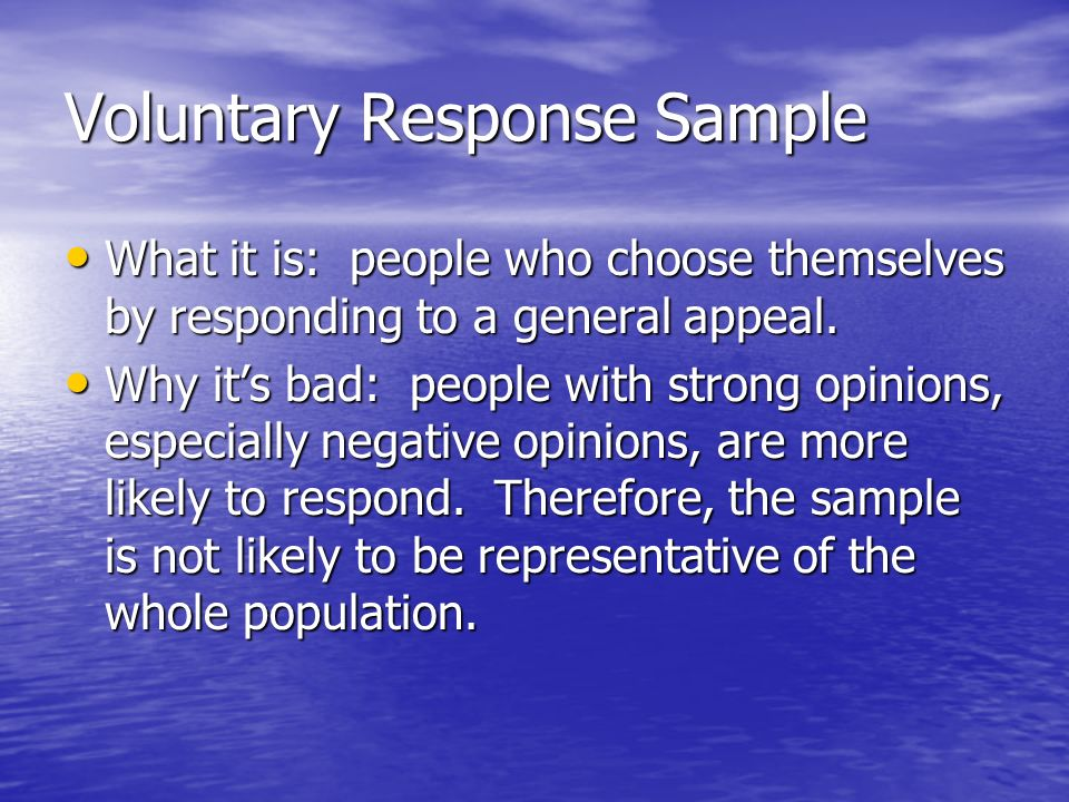 Voluntary Response Sample What it is: people who choose themselves by responding to a general appeal.