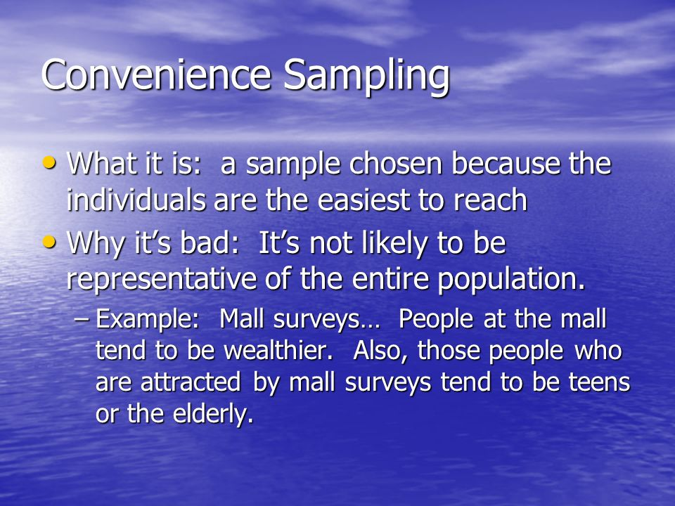 Convenience Sampling What it is: a sample chosen because the individuals are the easiest to reach What it is: a sample chosen because the individuals are the easiest to reach Why it's bad: It's not likely to be representative of the entire population.