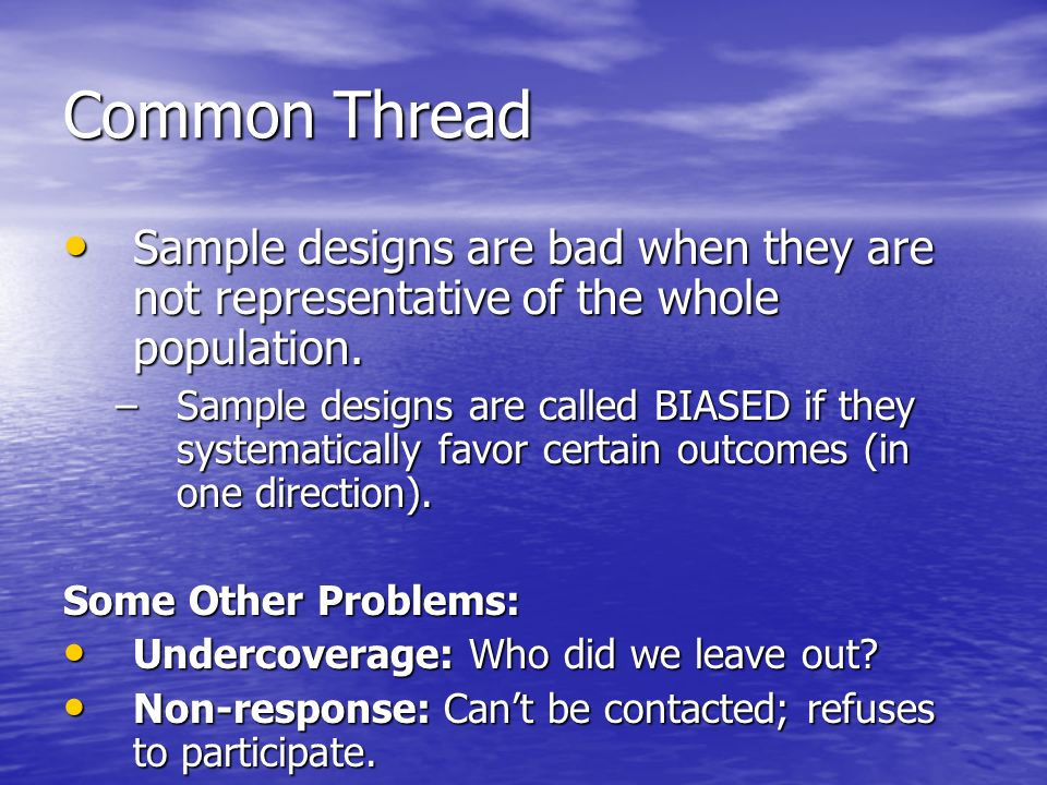 Common Thread Sample designs are bad when they are not representative of the whole population.