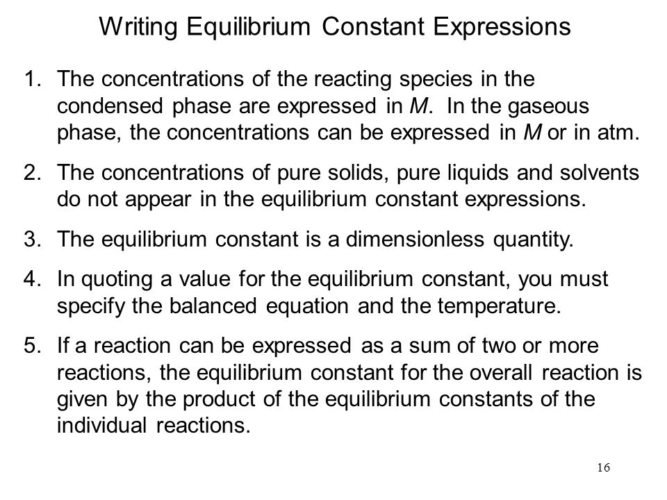 16 Writing Equilibrium Constant Expressions 1.The concentrations of the reacting species in the condensed phase are expressed in M.