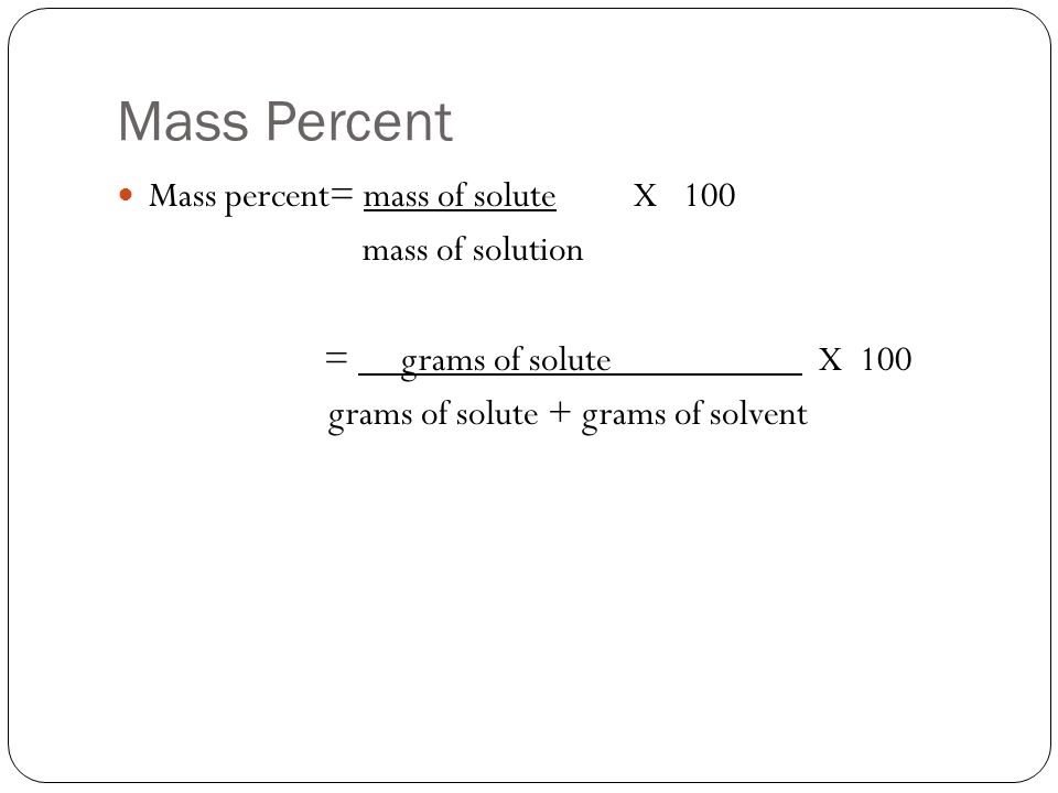 Mass Percent Mass percent= mass of solute X 100 mass of solution = grams of solute X 100 grams of solute + grams of solvent