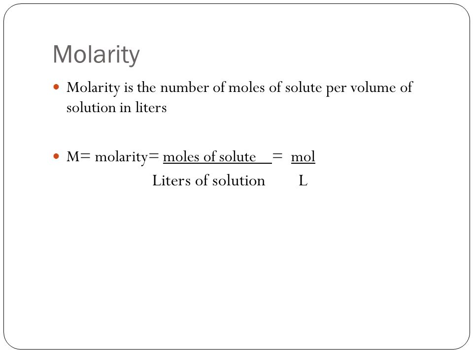 Molarity Molarity is the number of moles of solute per volume of solution in liters M= molarity= moles of solute = mol Liters of solution L