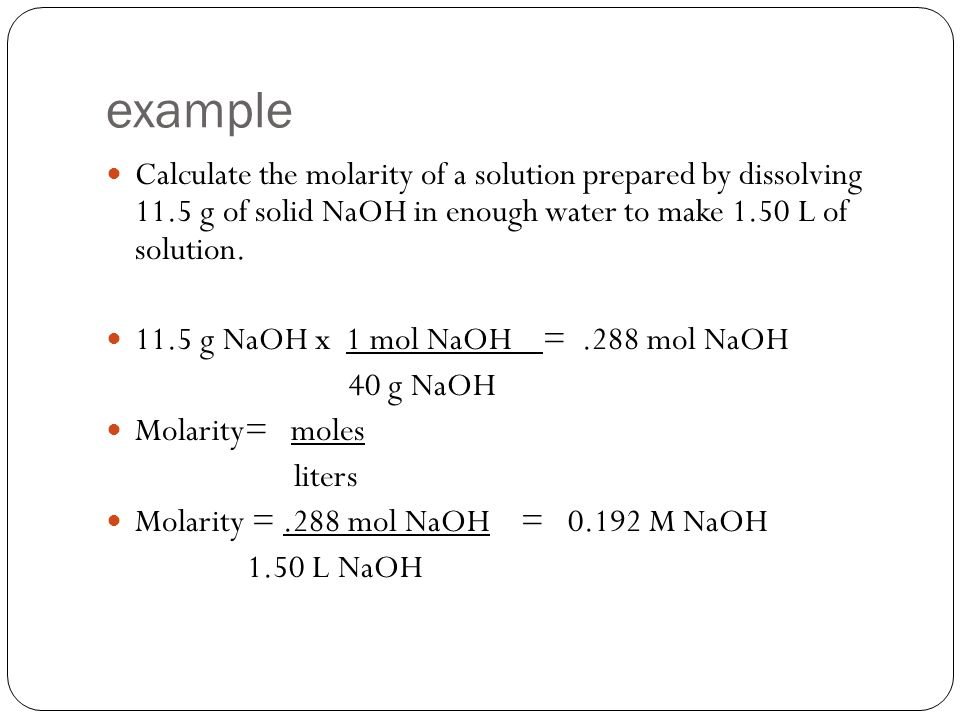 example Calculate the molarity of a solution prepared by dissolving 11.5 g of solid NaOH in enough water to make 1.50 L of solution.