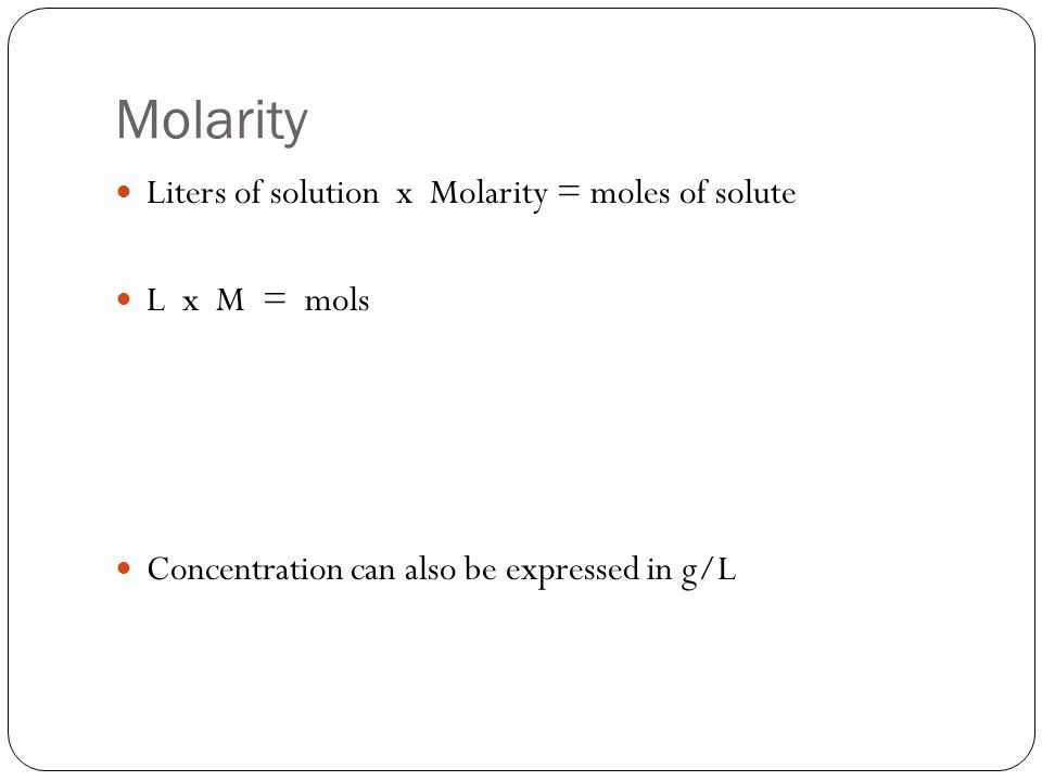 Molarity Liters of solution x Molarity = moles of solute L x M = mols Concentration can also be expressed in g/L