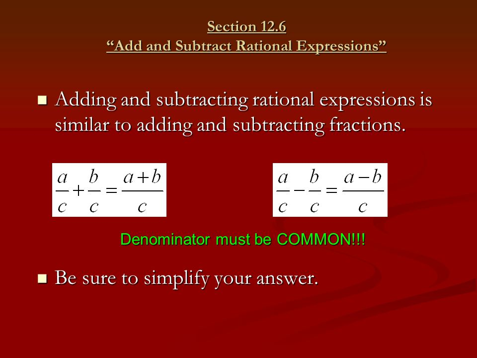Section 12.6 Add and Subtract Rational Expressions Adding and subtracting rational expressions is similar to adding and subtracting fractions.