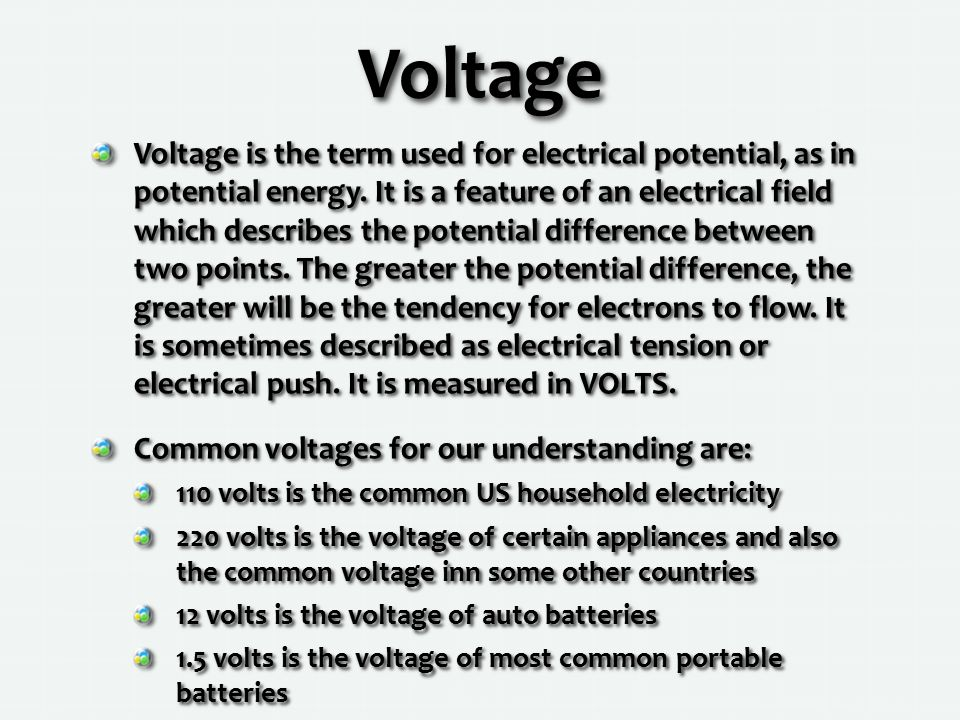 Voltage Voltage is the term used for electrical potential, as in potential energy.