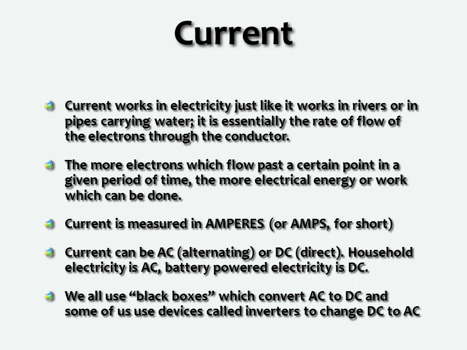 Current Current works in electricity just like it works in rivers or in pipes carrying water; it is essentially the rate of flow of the electrons through the conductor.