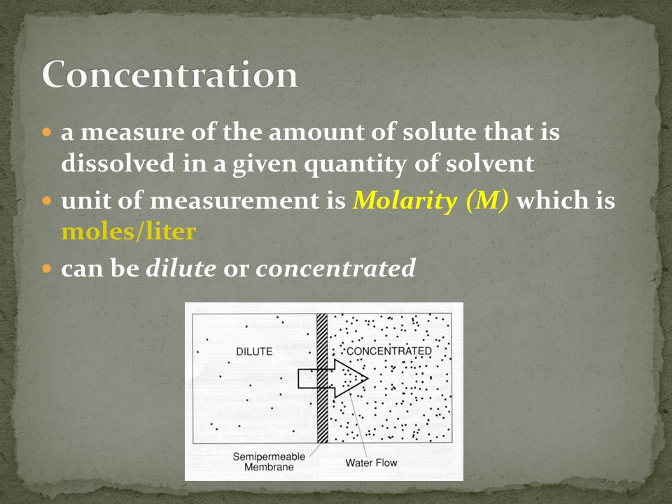 a measure of the amount of solute that is dissolved in a given quantity of solvent unit of measurement is Molarity (M) which is moles/liter can be dilute or concentrated