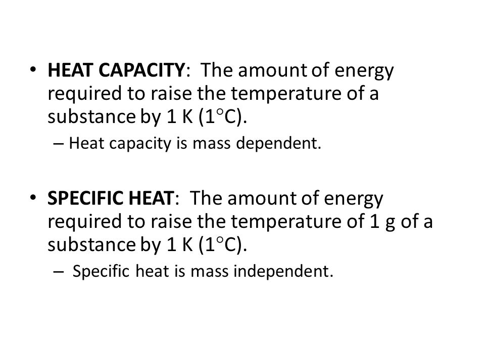 HEAT CAPACITY: The amount of energy required to raise the temperature of a substance by 1 K (1  C).