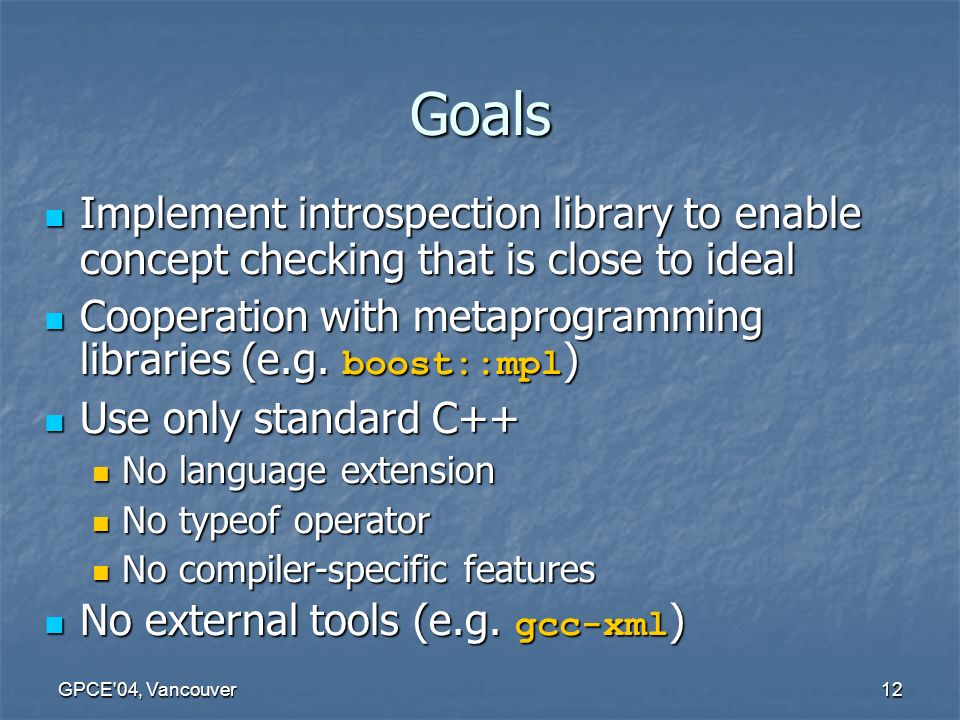 GPCE 04, Vancouver12 Goals Implement introspection library to enable concept checking that is close to ideal Implement introspection library to enable concept checking that is close to ideal Cooperation with metaprogramming libraries (e.g.