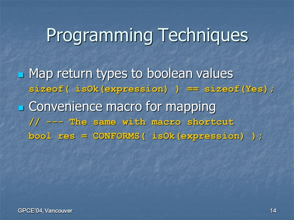 GPCE 04, Vancouver14 Programming Techniques Map return types to boolean values Map return types to boolean values sizeof( isOk(expression) ) == sizeof(Yes); Convenience macro for mapping Convenience macro for mapping // --- The same with macro shortcut bool res = CONFORMS( isOk(expression) );