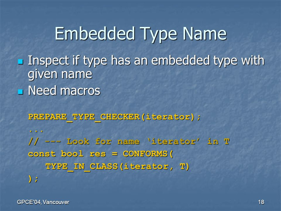 GPCE 04, Vancouver18 Embedded Type Name Inspect if type has an embedded type with given name Inspect if type has an embedded type with given name Need macros Need macrosPREPARE_TYPE_CHECKER(iterator);...