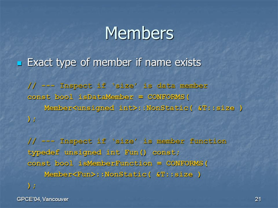 GPCE 04, Vancouver21 Members Exact type of member if name exists Exact type of member if name exists // --- Inspect if 'size' is data member const bool isDataMember = CONFORMS( Member ::NonStatic( &T::size ) ); // --- Inspect if 'size' is member function typedef unsigned int Fun() const; const bool isMemberFunction = CONFORMS( Member ::NonStatic( &T::size ) );