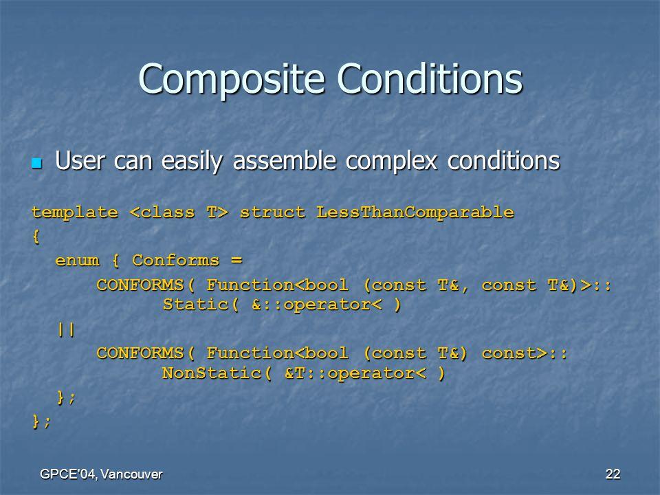 GPCE 04, Vancouver22 Composite Conditions User can easily assemble complex conditions User can easily assemble complex conditions template struct LessThanComparable { enum { Conforms = CONFORMS( Function :: Static( &::operator :: Static( &::operator< )|| CONFORMS( Function :: NonStatic( &T::operator :: NonStatic( &T::operator< )};};