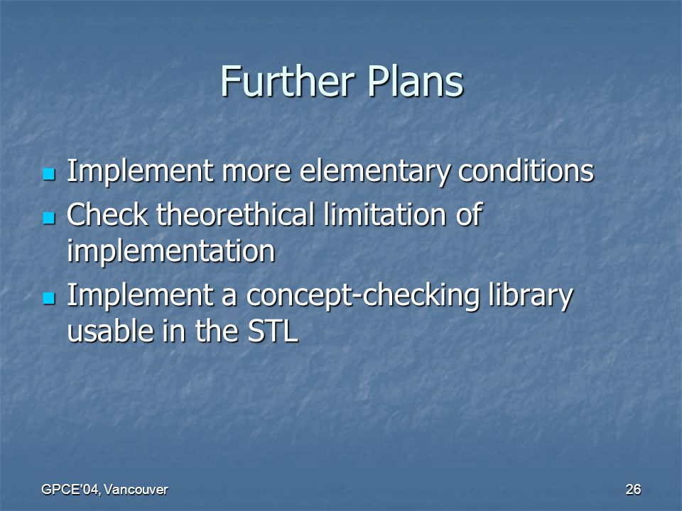GPCE 04, Vancouver26 Further Plans Implement more elementary conditions Implement more elementary conditions Check theorethical limitation of implementation Check theorethical limitation of implementation Implement a concept-checking library usable in the STL Implement a concept-checking library usable in the STL