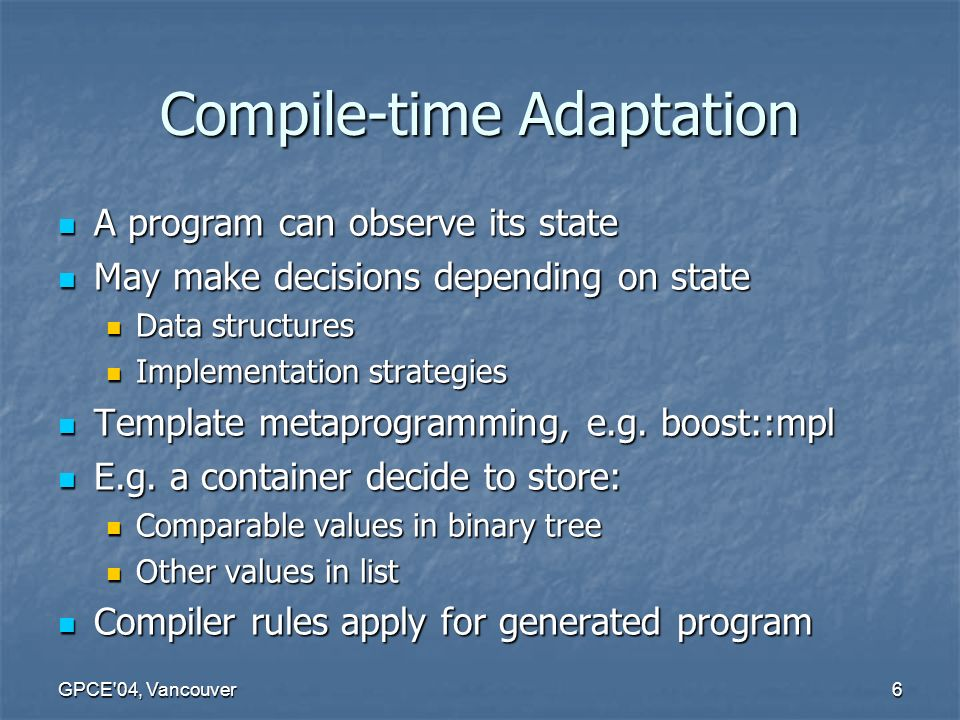 GPCE 04, Vancouver6 Compile-time Adaptation A program can observe its state A program can observe its state May make decisions depending on state May make decisions depending on state Data structures Data structures Implementation strategies Implementation strategies Template metaprogramming, e.g.