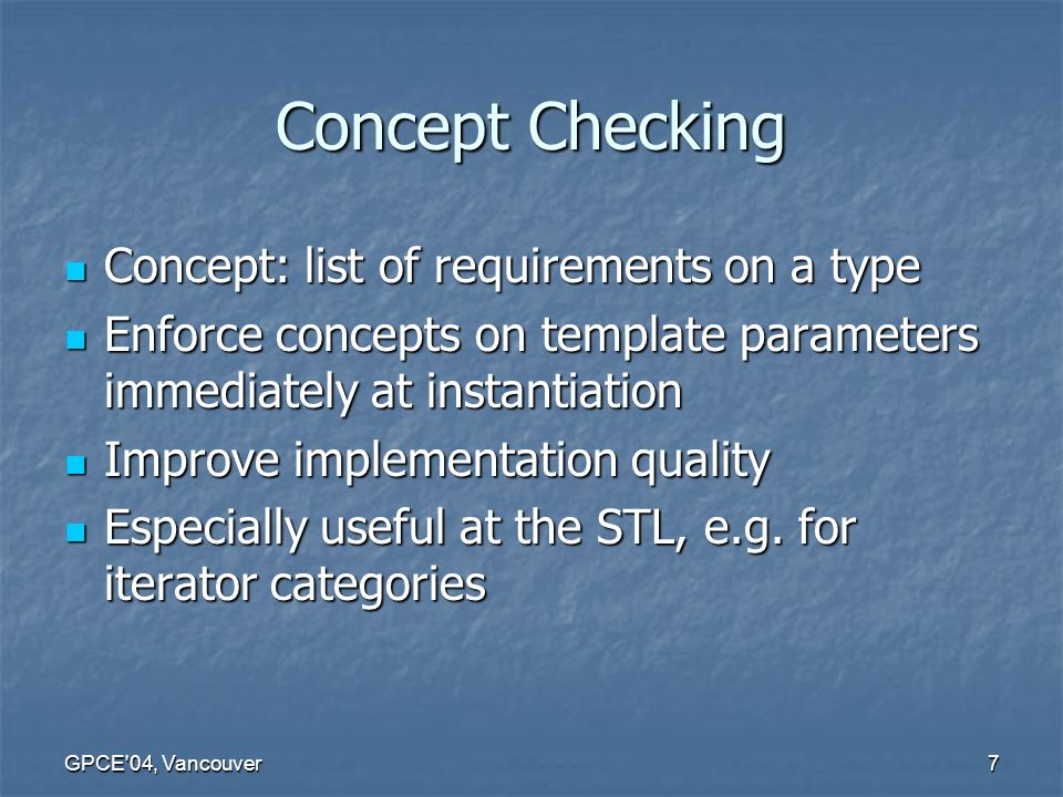 GPCE 04, Vancouver7 Concept Checking Concept: list of requirements on a type Concept: list of requirements on a type Enforce concepts on template parameters immediately at instantiation Enforce concepts on template parameters immediately at instantiation Improve implementation quality Improve implementation quality Especially useful at the STL, e.g.