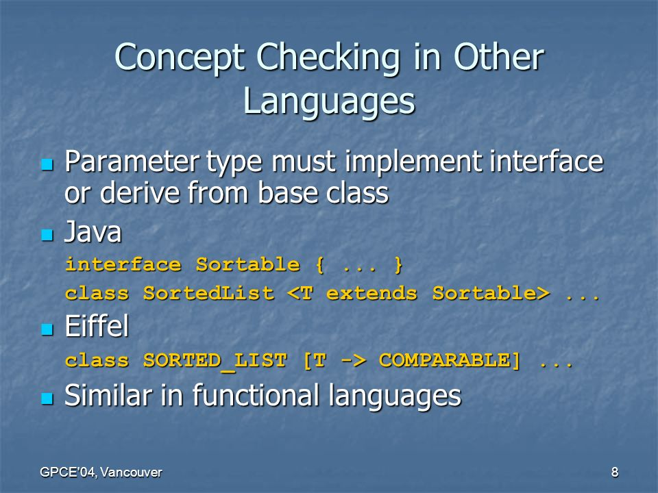 GPCE 04, Vancouver8 Concept Checking in Other Languages Parameter type must implement interface or derive from base class Parameter type must implement interface or derive from base class Java Java interface Sortable {...