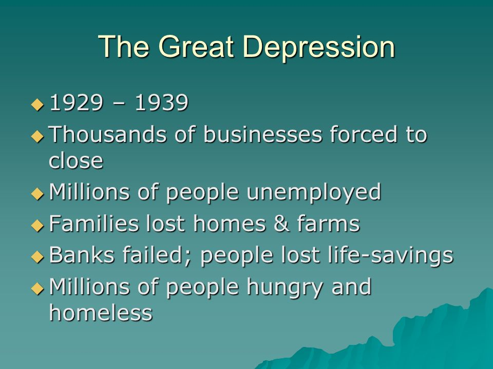 The Great Depression  1929 – 1939  Thousands of businesses forced to close  Millions of people unemployed  Families lost homes & farms  Banks failed; people lost life-savings  Millions of people hungry and homeless