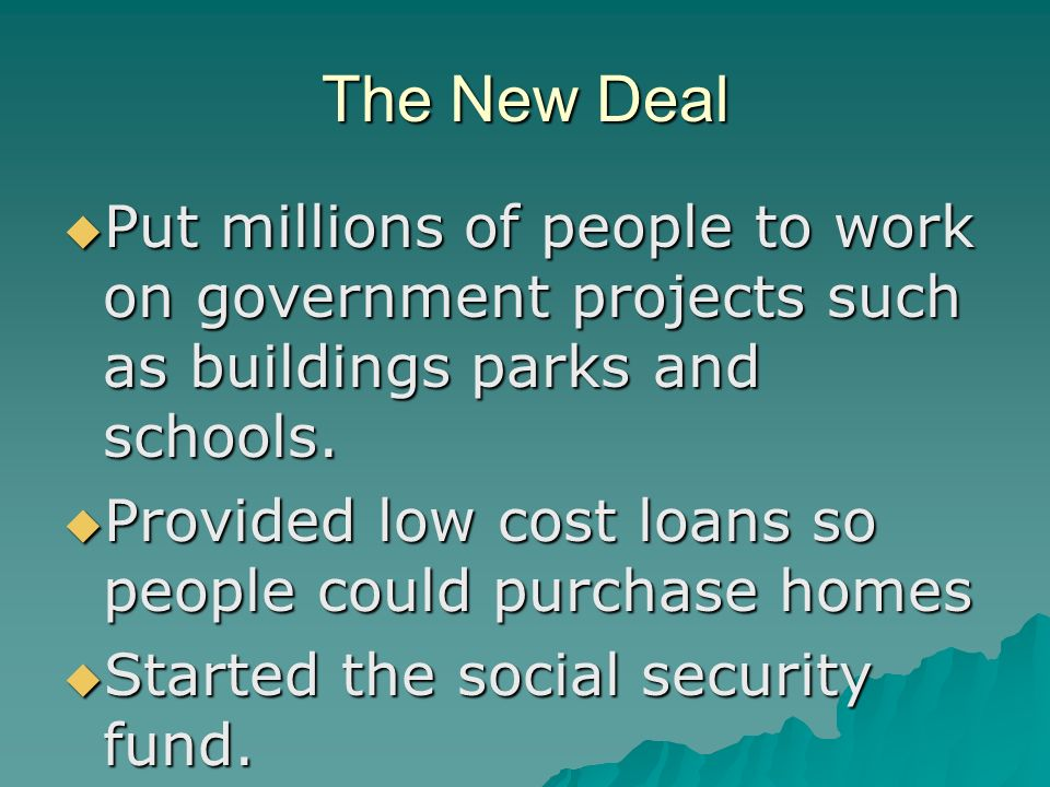The New Deal  Put millions of people to work on government projects such as buildings parks and schools.