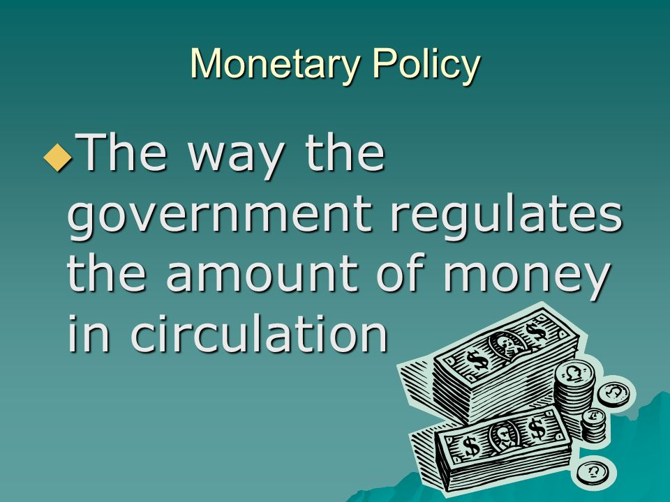 Monetary Policy  The way the government regulates the amount of money in circulation