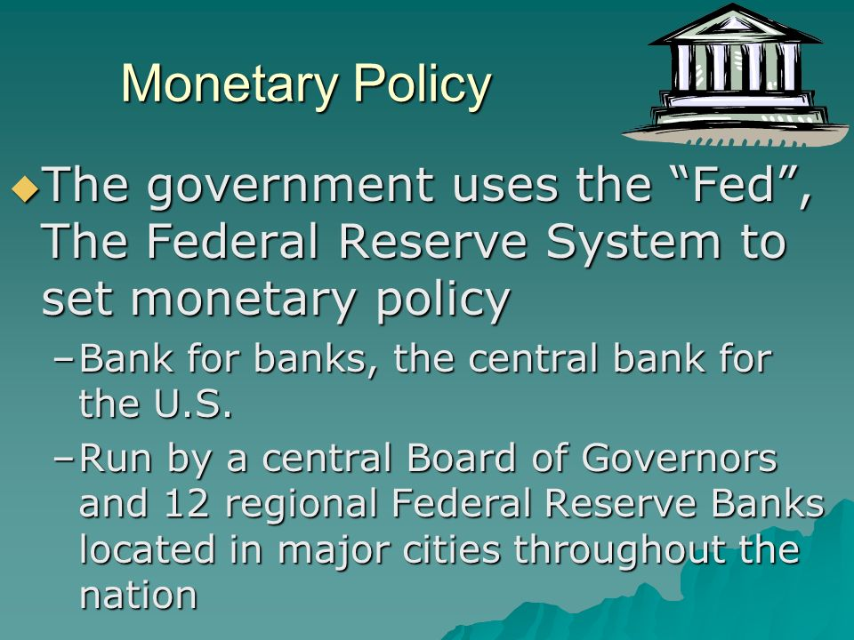 Monetary Policy  The government uses the Fed , The Federal Reserve System to set monetary policy –Bank for banks, the central bank for the U.S.