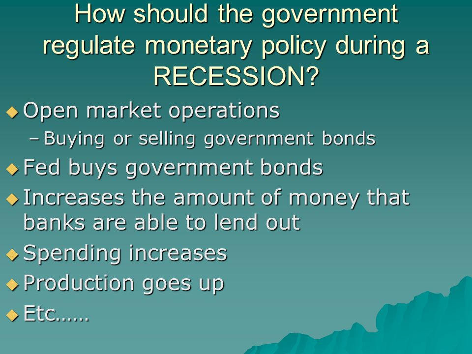 How should the government regulate monetary policy during a RECESSION.