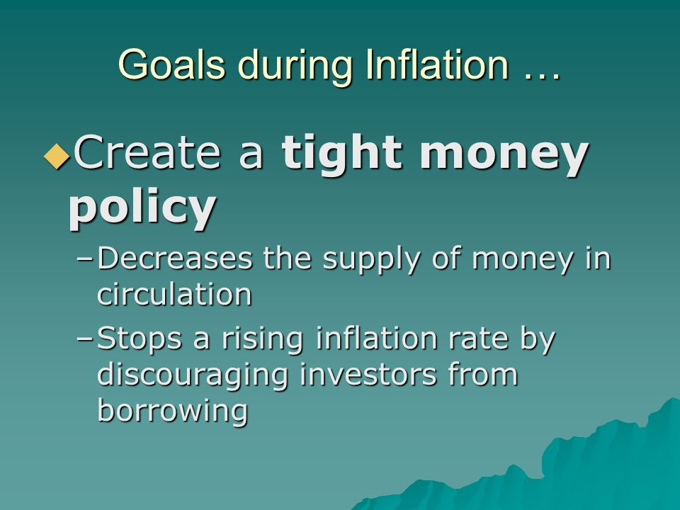 Goals during Inflation …  Create a tight money policy –Decreases the supply of money in circulation –Stops a rising inflation rate by discouraging investors from borrowing