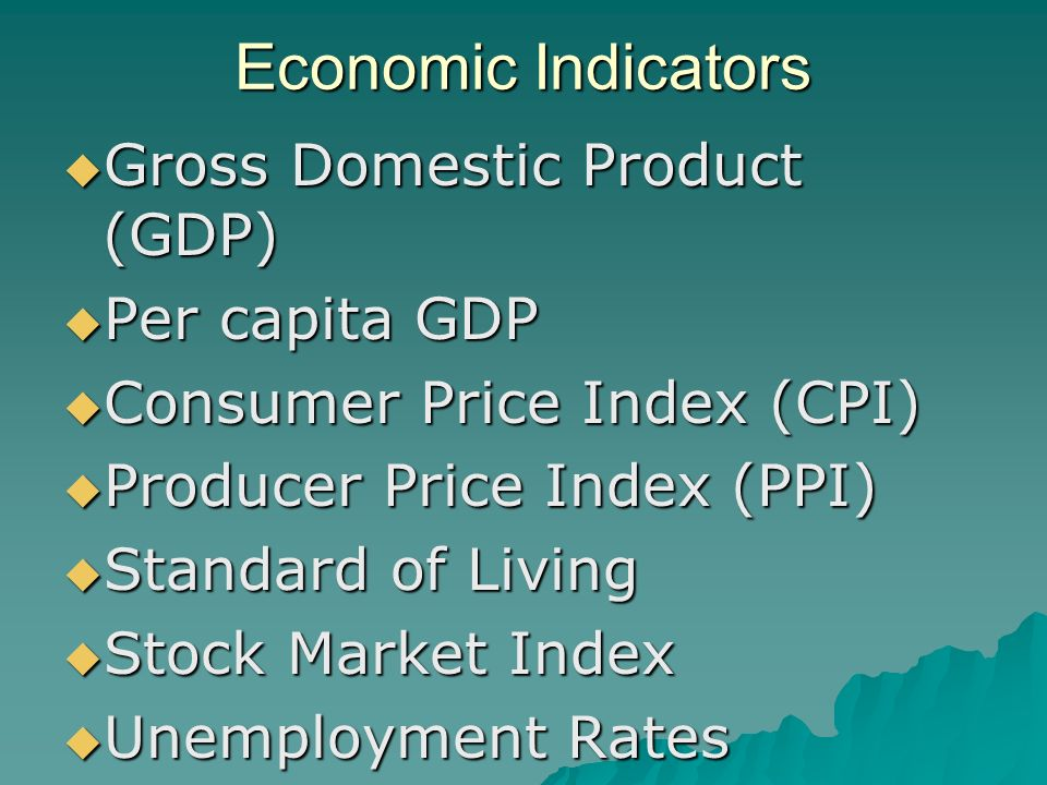 Economic Indicators  Gross Domestic Product (GDP)  Per capita GDP  Consumer Price Index (CPI)  Producer Price Index (PPI)  Standard of Living  Stock Market Index  Unemployment Rates