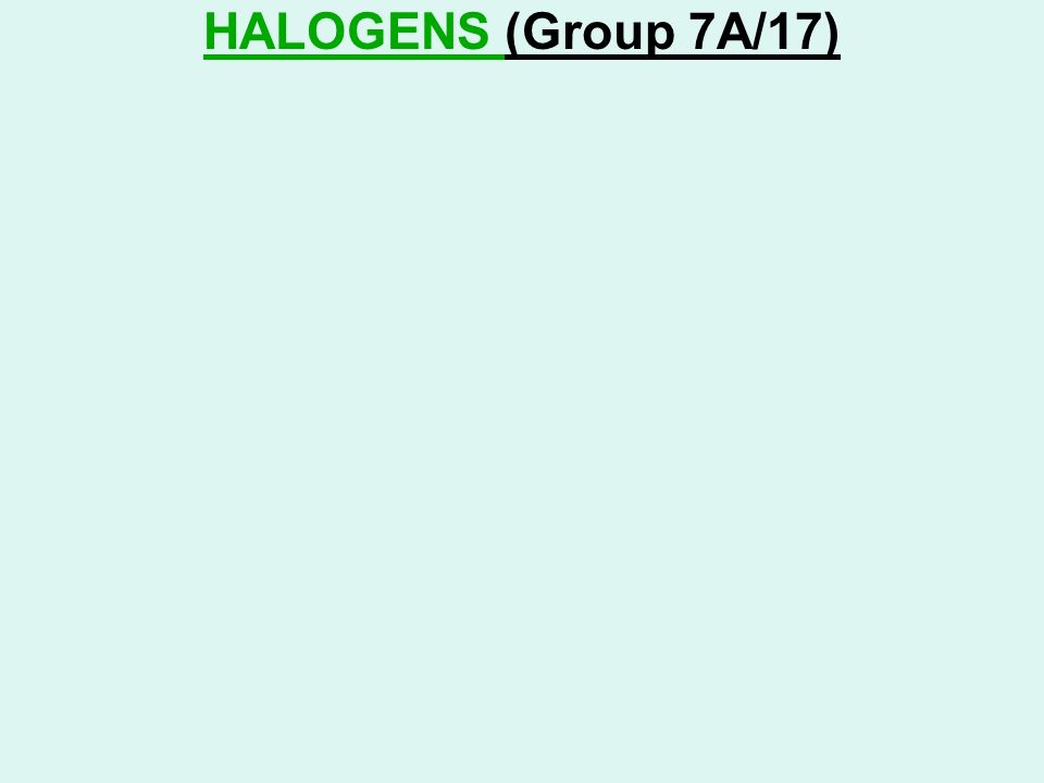 HALOGENS (Group 7A/17)