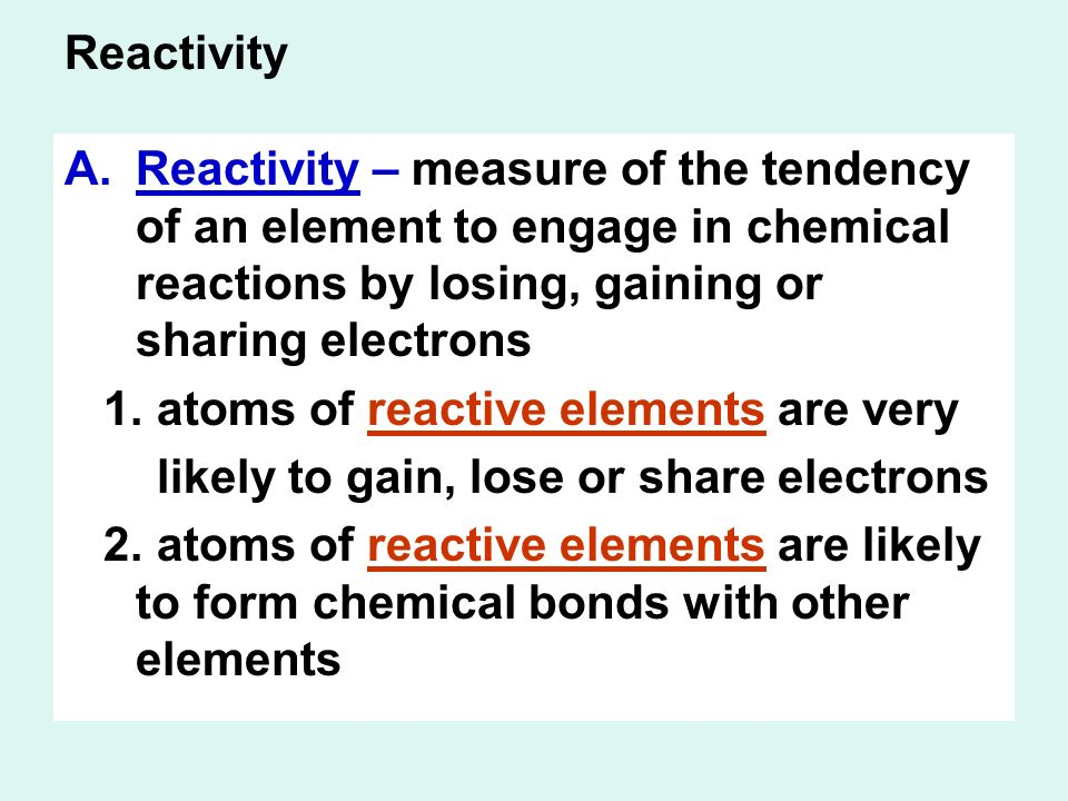Reactivity A.Reactivity – measure of the tendency of an element to engage in chemical reactions by losing, gaining or sharing electrons 1.