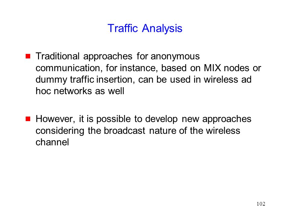 102 Traffic Analysis  Traditional approaches for anonymous communication, for instance, based on MIX nodes or dummy traffic insertion, can be used in wireless ad hoc networks as well  However, it is possible to develop new approaches considering the broadcast nature of the wireless channel
