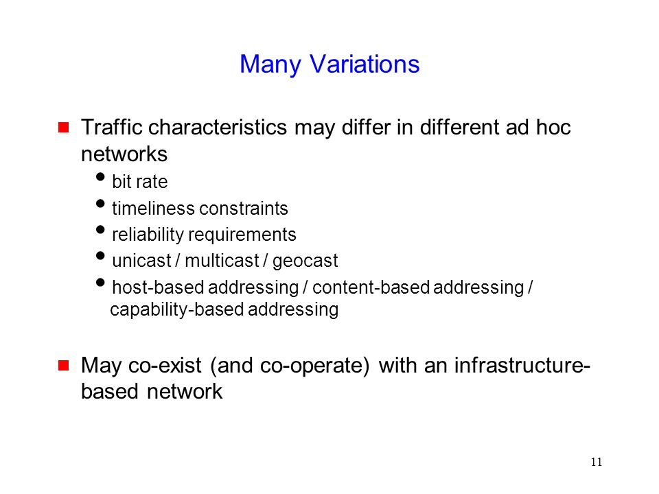 11 Many Variations  Traffic characteristics may differ in different ad hoc networks  bit rate  timeliness constraints  reliability requirements  unicast / multicast / geocast  host-based addressing / content-based addressing / capability-based addressing  May co-exist (and co-operate) with an infrastructure- based network