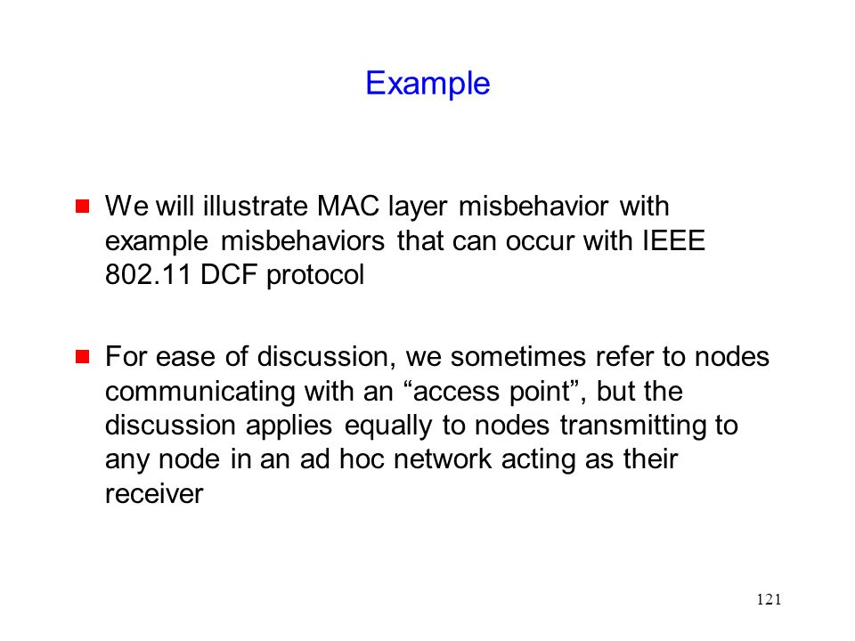 121 Example  We will illustrate MAC layer misbehavior with example misbehaviors that can occur with IEEE 802.11 DCF protocol  For ease of discussion, we sometimes refer to nodes communicating with an access point , but the discussion applies equally to nodes transmitting to any node in an ad hoc network acting as their receiver
