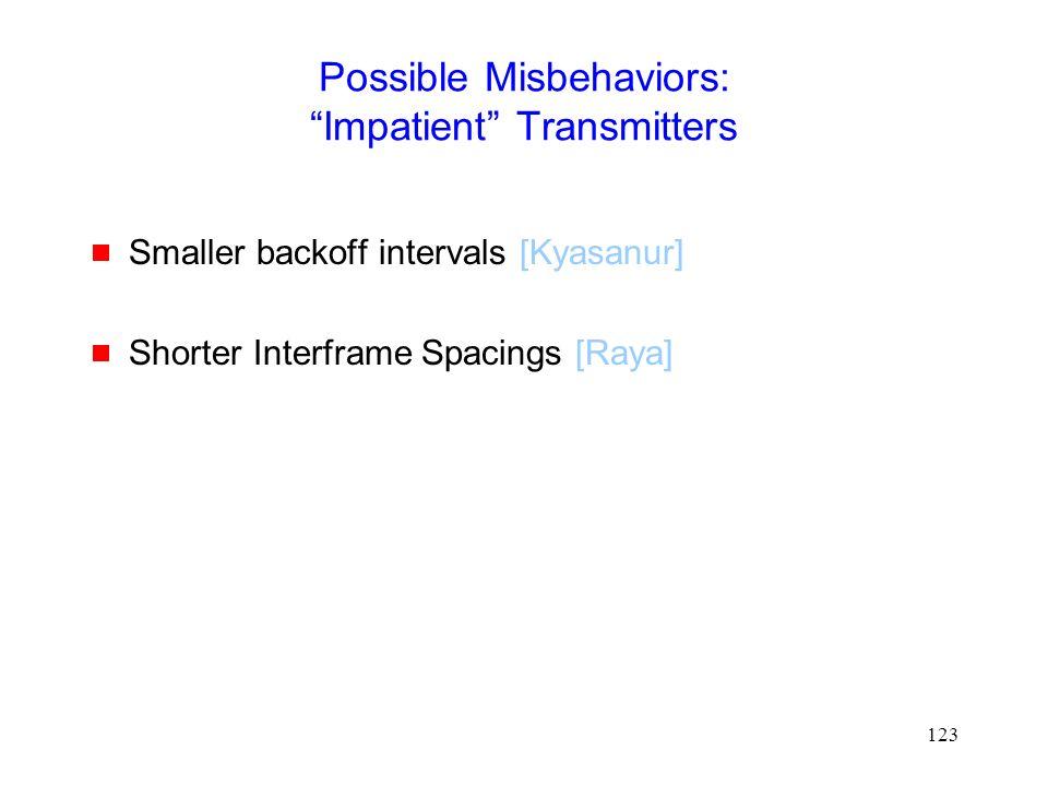 123 Possible Misbehaviors: Impatient Transmitters  Smaller backoff intervals [Kyasanur]  Shorter Interframe Spacings [Raya]