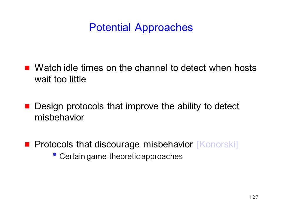 127 Potential Approaches  Watch idle times on the channel to detect when hosts wait too little  Design protocols that improve the ability to detect misbehavior  Protocols that discourage misbehavior [Konorski] Certain game-theoretic approaches