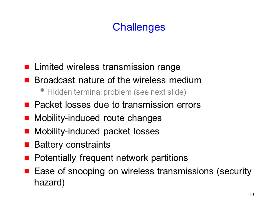 13 Challenges  Limited wireless transmission range  Broadcast nature of the wireless medium  Hidden terminal problem (see next slide)  Packet losses due to transmission errors  Mobility-induced route changes  Mobility-induced packet losses  Battery constraints  Potentially frequent network partitions  Ease of snooping on wireless transmissions (security hazard)