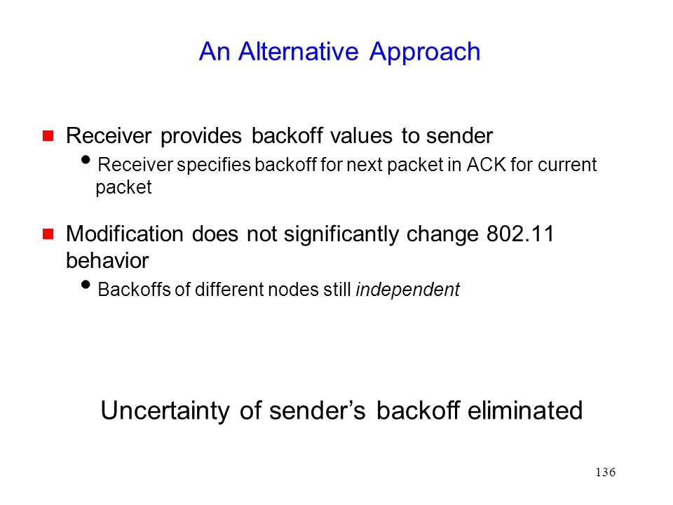 136 An Alternative Approach  Receiver provides backoff values to sender  Receiver specifies backoff for next packet in ACK for current packet  Modification does not significantly change 802.11 behavior  Backoffs of different nodes still independent Uncertainty of sender's backoff eliminated