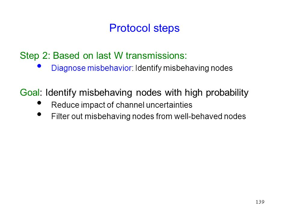139 Protocol steps Step 2: Based on last W transmissions:  Diagnose misbehavior: Identify misbehaving nodes Goal: Identify misbehaving nodes with high probability  Reduce impact of channel uncertainties  Filter out misbehaving nodes from well-behaved nodes