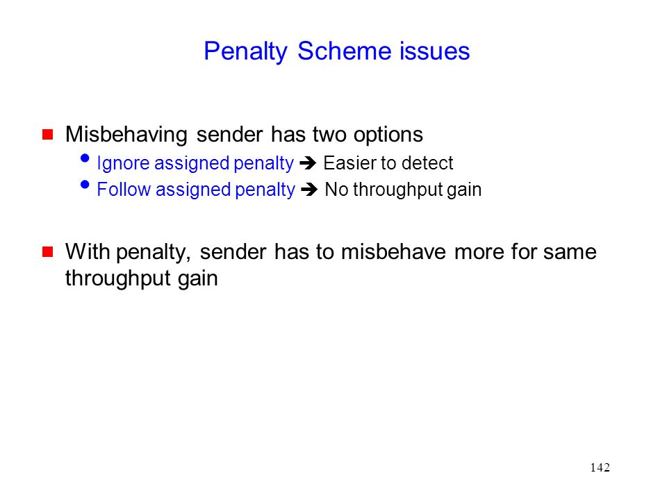 142 Penalty Scheme issues  Misbehaving sender has two options  Ignore assigned penalty  Easier to detect  Follow assigned penalty  No throughput gain  With penalty, sender has to misbehave more for same throughput gain