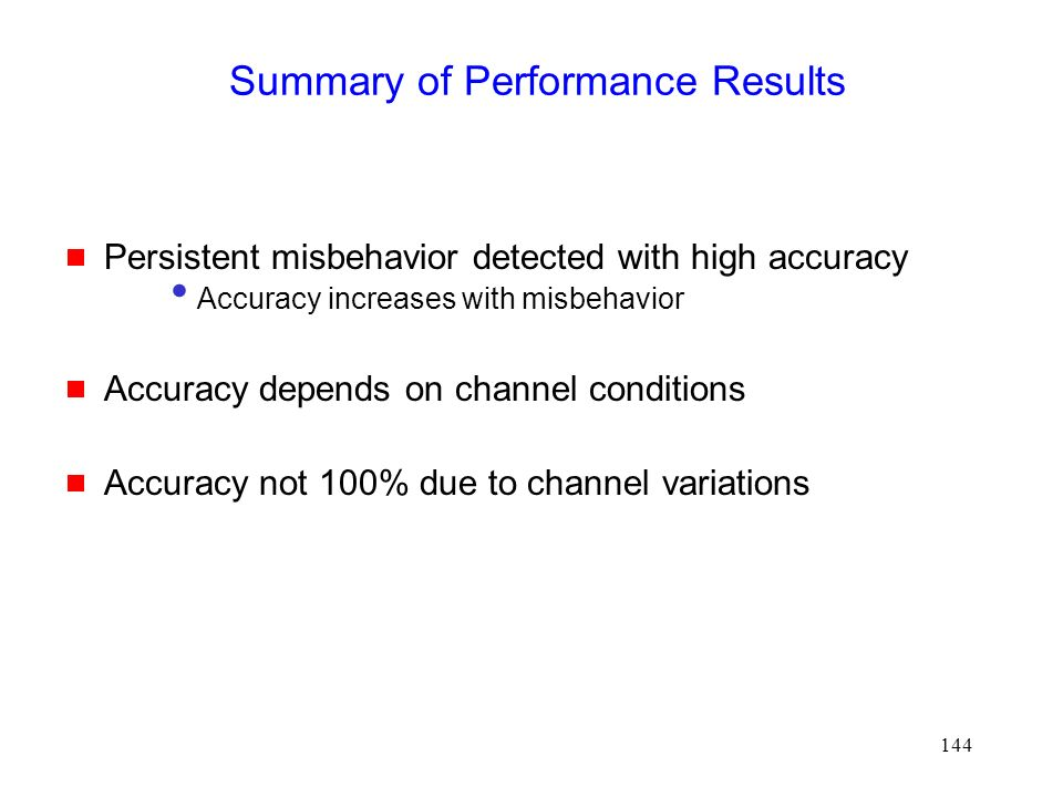 144 Summary of Performance Results  Persistent misbehavior detected with high accuracy Accuracy increases with misbehavior  Accuracy depends on channel conditions  Accuracy not 100% due to channel variations
