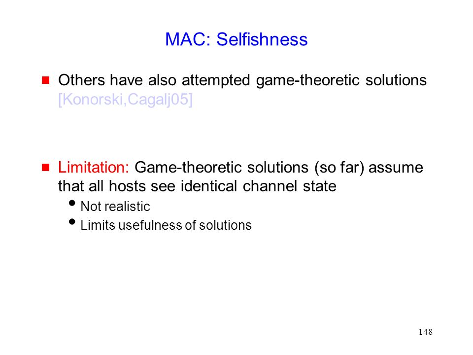 148 MAC: Selfishness  Others have also attempted game-theoretic solutions [Konorski,Cagalj05]  Limitation: Game-theoretic solutions (so far) assume that all hosts see identical channel state  Not realistic  Limits usefulness of solutions