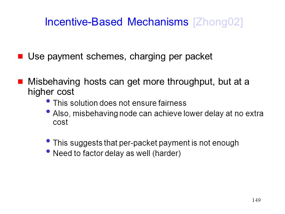 149  Use payment schemes, charging per packet  Misbehaving hosts can get more throughput, but at a higher cost This solution does not ensure fairness Also, misbehaving node can achieve lower delay at no extra cost This suggests that per-packet payment is not enough Need to factor delay as well (harder) Incentive-Based Mechanisms [Zhong02]