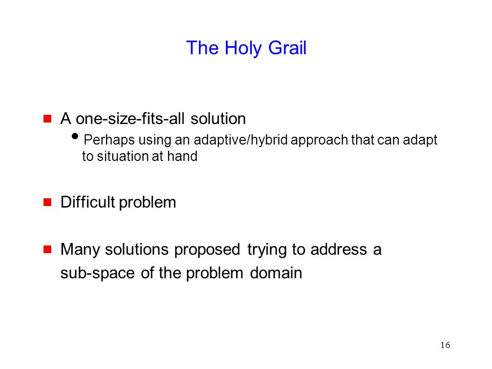 16 The Holy Grail  A one-size-fits-all solution  Perhaps using an adaptive/hybrid approach that can adapt to situation at hand  Difficult problem  Many solutions proposed trying to address a sub-space of the problem domain