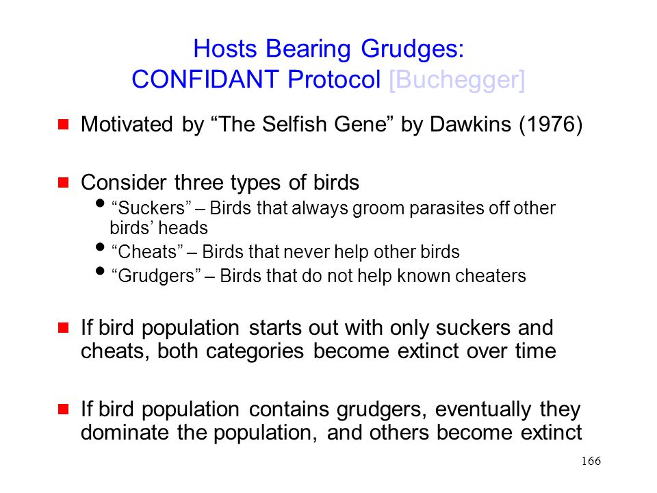 166 Hosts Bearing Grudges: CONFIDANT Protocol [Buchegger]  Motivated by The Selfish Gene by Dawkins (1976)  Consider three types of birds  Suckers – Birds that always groom parasites off other birds' heads  Cheats – Birds that never help other birds  Grudgers – Birds that do not help known cheaters  If bird population starts out with only suckers and cheats, both categories become extinct over time  If bird population contains grudgers, eventually they dominate the population, and others become extinct