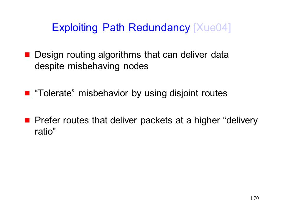 170 Exploiting Path Redundancy [Xue04]  Design routing algorithms that can deliver data despite misbehaving nodes  Tolerate misbehavior by using disjoint routes  Prefer routes that deliver packets at a higher delivery ratio