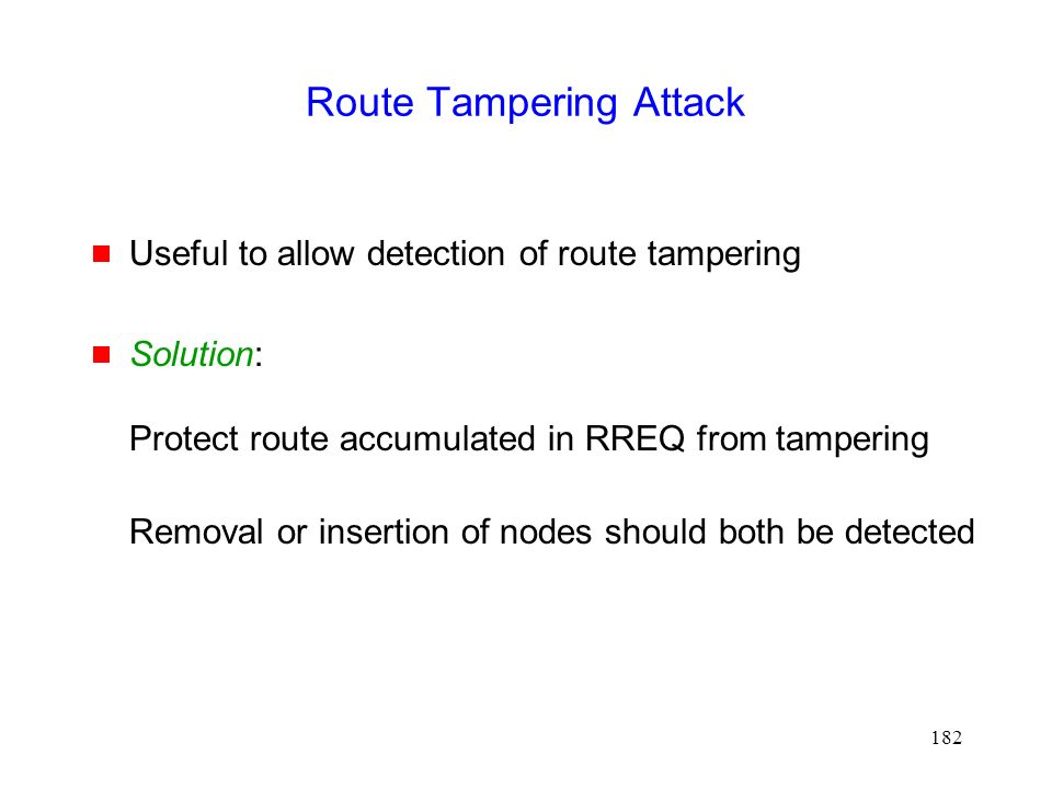 182 Route Tampering Attack  Useful to allow detection of route tampering  Solution: Protect route accumulated in RREQ from tampering Removal or insertion of nodes should both be detected